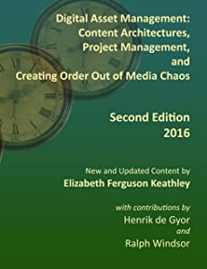 Digital Asset Management: Content Architectures, Project Management, and Creating Order Out of Media Chaos: Second Edition for 2016
