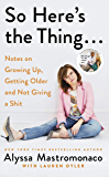 So Here's the Thing: Notes on Growing Up, Getting Older and Not Giving a Shit