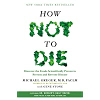 How Not to Die: Discover the Foods Scientifically Proven to Prevent and Reverse...