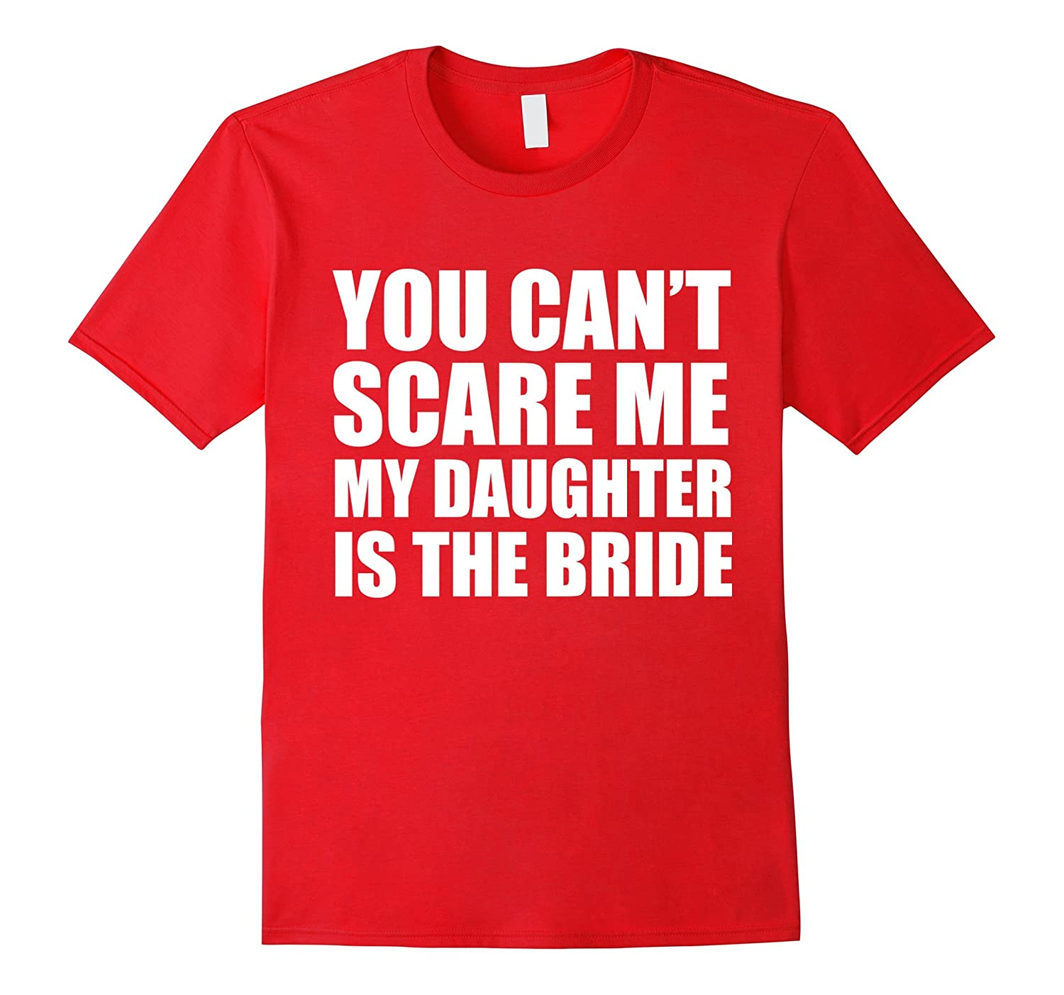 You Cant Scare Me My Daughter is the Bride T-shirt Wedding-TH