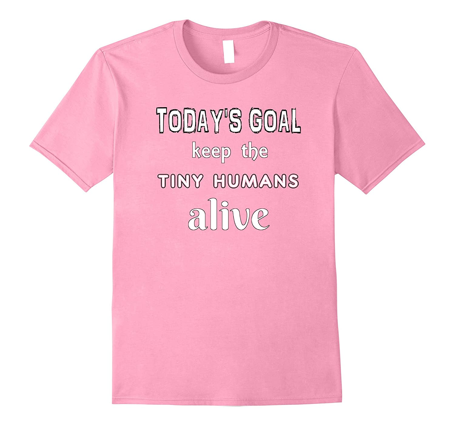 Funny tshirt for Mom Todays Goal Keep the Tiny Humans Alive-CD