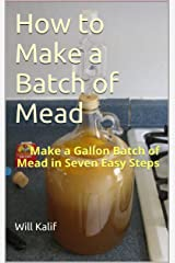 How to Make a Batch of Mead: Make a Gallon Batch of Mead in Seven Easy Steps Kindle Edition