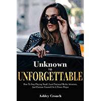 Unknown to Unforgettable: How to Stop Playing Small, Land National Media Attention  and Position Yourself as a Power Player