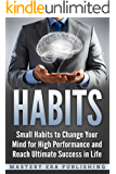 Habits: Small Habits to Change Your Mind for High Performance and Reach Ultimate Success in Life (The Power of Habit, Mini Habits, Mindfulness, Success Habits)
