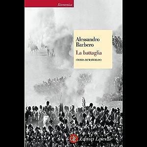 La battaglia: Storia di Waterloo (Economica Laterza Vol. 371) (Italian Edition)
