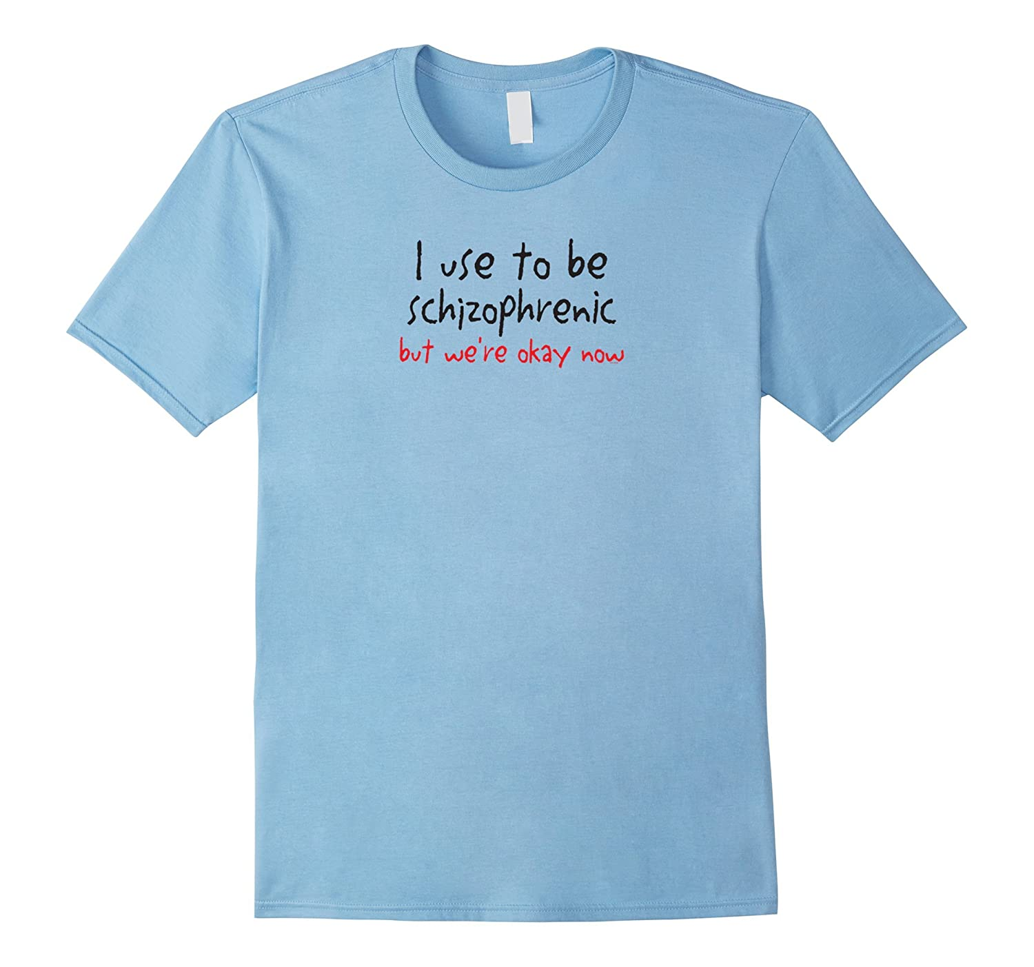 I Use To Be Schizophrenic But We're Okay Now-T-Shirt