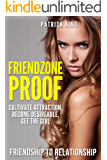 Friendzone Proof: Friendship to Relationship - Cultivate Attraction, Become Desireable, Get the Girl (Dating Advice for Men to Attract Women)