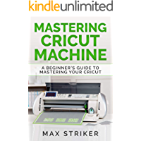 Mastering Cricut Machine: A Beginner's Guide to Mastering Your Cricut