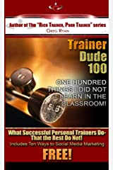 Trainer Dude 100- Things I Did Not Learn In a Classroom About Fitness Training (RICH-TRAINER- POOR TRAINER) Kindle Edition