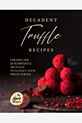 Decadent Truffle Recipes: Creamy and Scrumptious Truffles to Satisfy Your Sweet Tooth Kindle Edition
