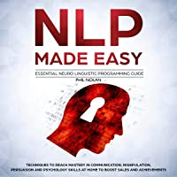 NLP Made Easy - Essential Neuro Linguistic Programming Guide: Techniques to Reach Mastery in Communication, Manipulation, Persuasion and Psychology Skills at Home to Boost Sales and Achievements