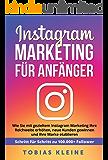 Instagram Marketing für Anfänger: Wie Sie mit gezieltem Instagram Marketing Ihre Reichweite erhöhen, neue Kunden gewinnen und Ihre Marke etablieren. Schritt für Schritt zu 100.000+ Followern.