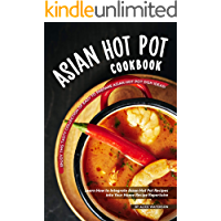 Asian Hot Pot Cookbook: Enjoy This Tasty Collection of Easy to Prepare Asian Hot Pot Dish Ideas! Learn How to Integrate…