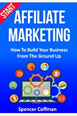 Start Affiliate Marketing: How To Build Your Business From The Ground Up Kindle Edition