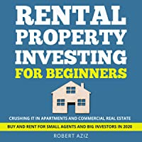 Rental Property Investing for Beginners: Crushing It in Apartments and Commercial Real Estate. Buy and Rent for Small Agents and Big Investors in 2020