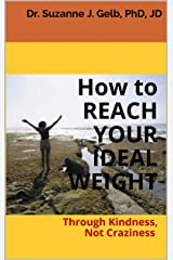 How to REACH YOUR IDEAL WEIGHT: Through Kindness, Not Craziness  — A Life Guide — Kindle Edition