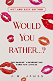 Would You Rather...? The Naughty Conversation Game for Couples: Hot and Sexy Edition (Hot and Sexy Games Book 2)