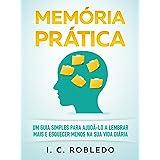 Memória Prática: Um Guia Simples para Ajudá-lo a Lembrar Mais E Esquecer Menos na Sua Vida Diária (Domine Sua Mente, Transfor