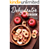 Dehydrator Cookbook: Delicious Dehydrated Recipes that will Change Your Life