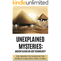 Unexplained Mysteries: Ancient Aliens Or Lost Technology?: The Missing Tech Behind The World's Greatest Structures (UFOs…