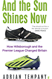 And the Sun Shines Now: How Hillsborough and the Premier League Changed Britain (English Edition)