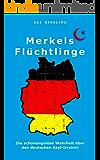 Merkels Flüchtlinge: Die schonungslose Wahrheit über den deutschen Asyl-Irrsinn! (German Edition)