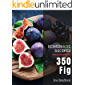 350 Homemade Fig Recipes: The Highest Rated Fig Cookbook You Should Read