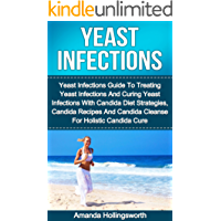 Yeast Infections: Yeast Infections Guide To Treating Yeast Infections And Curing Yeast Infections With Candida Diet Strategies, Candida Recipes And Candida ... Yeast Infections No More) (English Edition)