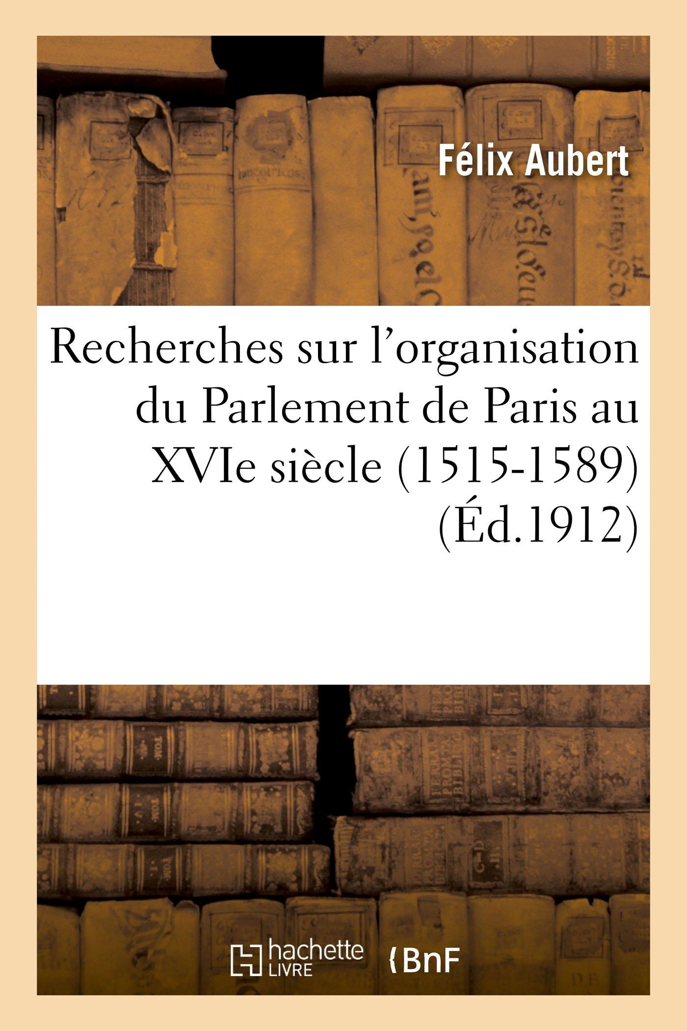 Recherches Sur l'Organisation Du Parlement de Paris Au Xvie Siècle (1515-1589) (Histoire) (French Edition) PDF