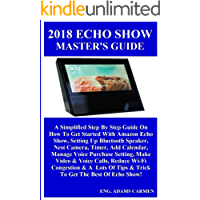 2018 ECHO SHOW MASTER'S GUiDE:  A Simplified Step By Step Guide On How To Get Started With Amazon Echo Show, Setting Up Bluetooth Speaker, Nest Camera, Timer, Add Calendar, Manage Voice Purchase...