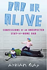 Dad or Alive: Confessions of an Unexpected Stay-at-Home Dad Kindle Edition
