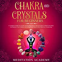 Chakra and Crystals for Beginners: A Complete Guide to Crystals and Healing Stones: Discover How to Heal Your Body and Balance Your Chakras, Including Secret Tips to the Third Eye Awakening