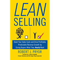Lean Selling: Slash Your Sales Cycle and Drive Profitable, Predictable Revenue Growth by Giving Buyers What They Really…