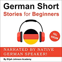 German Short Stories for Beginners: A Great Way to Build a Basic German Vocabulary with Amazing Stories and Fun Exercises: Narrated by Native German Speaker! Full Version!!