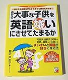 自分の大事な子供を英語嫌いにさせてたまるか―はじめて英語を学ぶ子供をもつ親のための本 (アスカカルチャー)