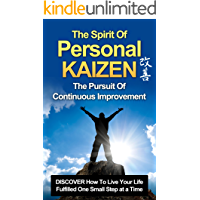 KAIZEN: The Spirit of PERSONAL KAIZEN, The Pursuit of Continuous Improvement: DISCOVER The Power of Kaizen & How to Live Your Life Fulfilled One Small ... Personal Development, Self Improve,)