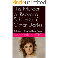 The Murder of Rebecca Schaeffer & Other Stories: Tales of Hollywood True Crime