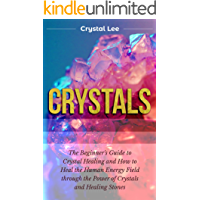 Crystals: Beginner's Guide to Crystal Healing and How to Heal the Human Energy Field through the Power of Crystals and Healing Stones (Chakra Balancing, Sacred Geometry, Crystal Healing Book 2)