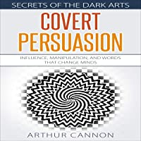 Covert Persuasion: Influence, Manipulation, and Words That Change Minds: Secrets of the Dark Arts, Book 2