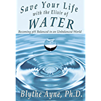 Save Your Life with the Elixir of Water: Becoming pH Balanced in an Unbalanced World (How to Save Your Life Book 4)