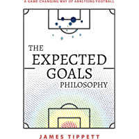 The Expected Goals Philosophy: A Game-Changing Way of Analysing Football (English Edition)