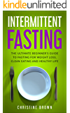 Intermittent  Fasting : The Ultimate Beginner's Guide To Fasting For Weight Loss, Clean Eating And Healthy Life