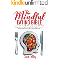 The Mindful Eating Bible: The Secret Mind Hack For Ending Binge Eating and Emotional Eating, Rediscovering A Healthy Relationship with Food, and Ending Your Life-long Battle with Weight Loss