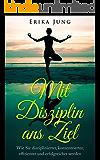 Mit Disziplin ans Ziel: Wie Sie disziplinierter, konzentrierter, effizienter und erfolgreicher werden