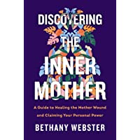 Discovering the Inner Mother: A Guide to Healing the Mother Wound and Claiming Your Personal Power