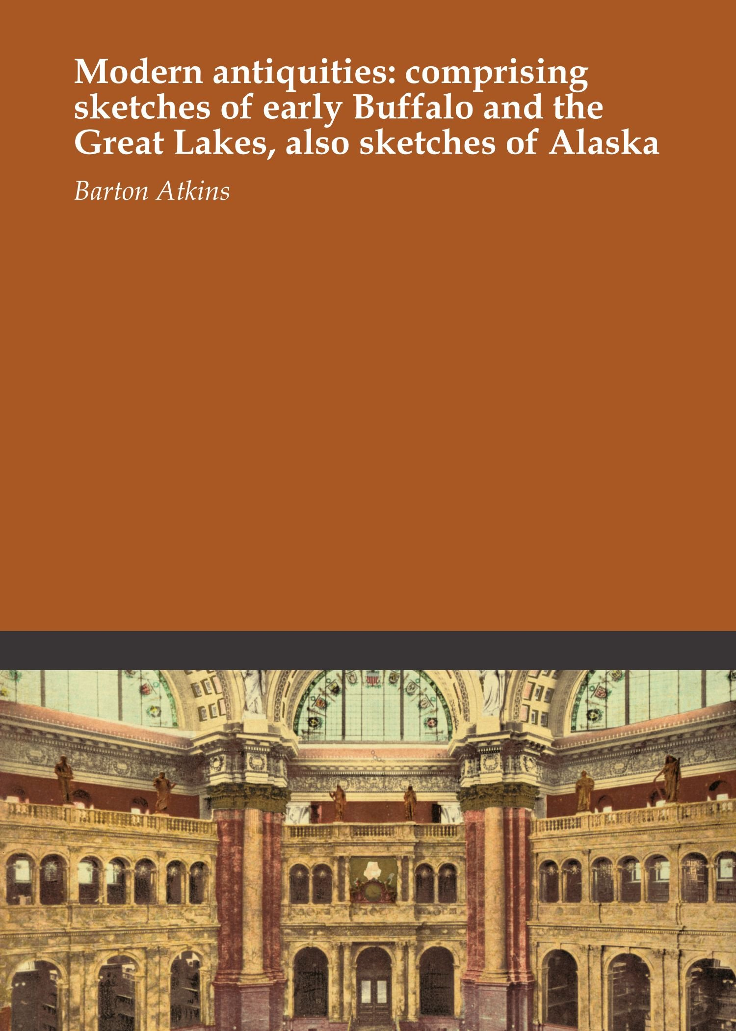 Read Online Modern antiquities: comprising sketches of early Buffalo and the Great Lakes, also sketches of Alaska ebook