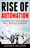 Rise of Automation : Technology and Robots Will Replace Humans