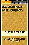 SUDDENLY MR. DARCY: (A PRIDE AND PREJUDICE VARIATION)