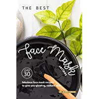 The Best Face Mask Recipes: Over 30 Fabulous Face Mask Recipes to Give You Glowing...