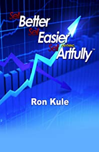 Sell Better, Sell Easier, Sell Anything Artfully (Sell Better, Sell Easier by Ron Kule Book 1)